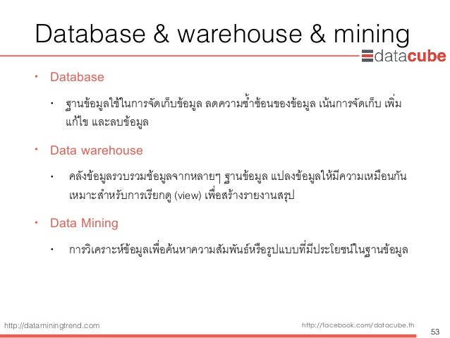 http://dataminingtrend.com http://facebook.com/datacube.th Database & warehouse & mining • Database • ฐานข้อมูลใช้ในการจัด...