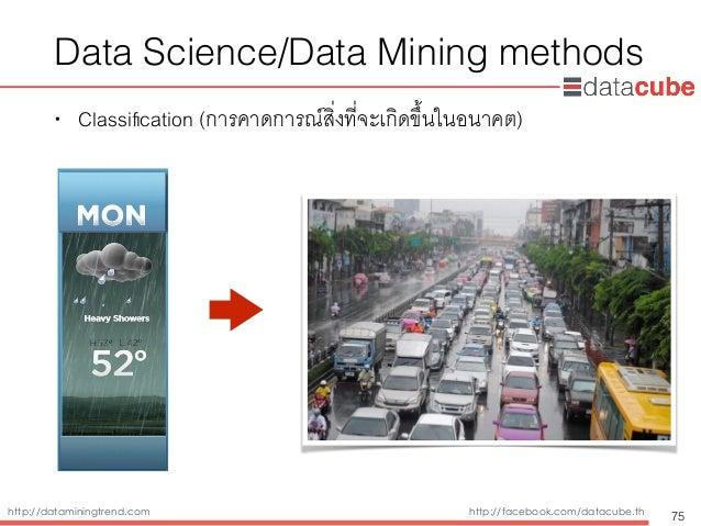 http://dataminingtrend.com http://facebook.com/datacube.th Data Science/Data Mining methods • Classification (การคาดการณ์สิ...
