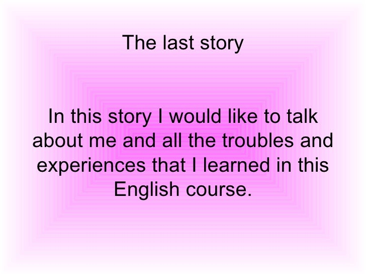 The last story In this story I would like to talk about me and all the troubles and experiences that I learned in this Eng...