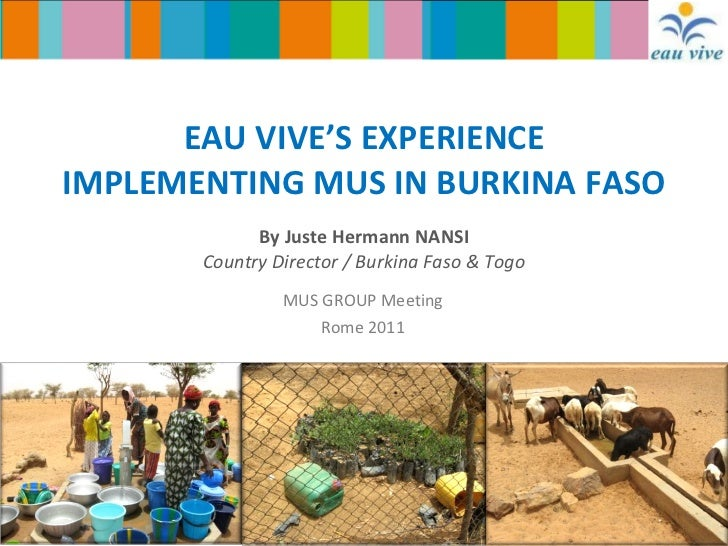 EAU VIVE'S EXPERIENCE IMPLEMENTING MUS IN BURKINA FASO By Juste Hermann NANSI Country Director / Burkina Faso & Togo MUS G...
