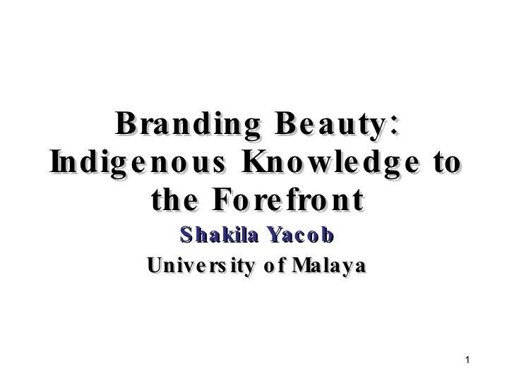 Branding Beauty: Indigenous Knowledge to the Forefront Shakila Yacob University of Malaya