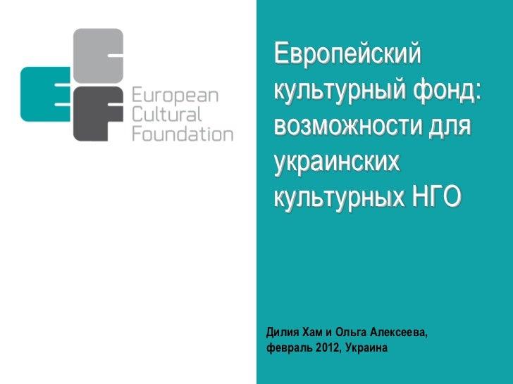 Европейский культурный фонд: возможности для украинских культурных НГОДилия Хам и Ольга Алексеева,февраль 2012, Украина