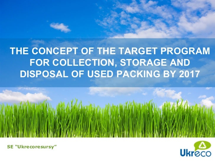 """THE CONCEPT OF THE TARGET PROGRAM    FOR COLLECTION, STORAGE AND  DISPOSAL OF USED PACKING BY 2017SE """"Ukrecoresursy"""""""