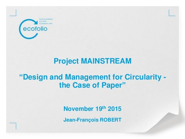 """Project MAINSTREAM """"Design and Management for Circularity - the Case of Paper"""" November 19th 2015 Jean-François ROBERT"""