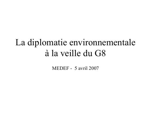 La diplomatie environnementaleà la veille du G8MEDEF - 5 avril 2007
