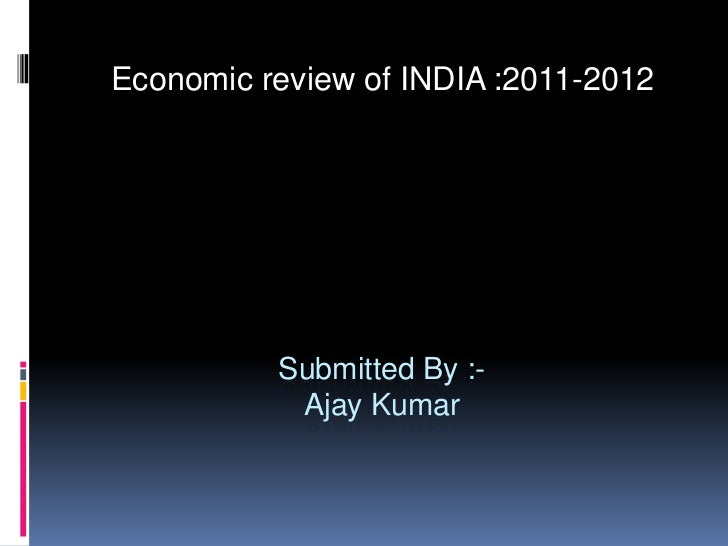 Submitted By :-Ajay Kumar<br />Economic review of INDIA :2011-2012<br />