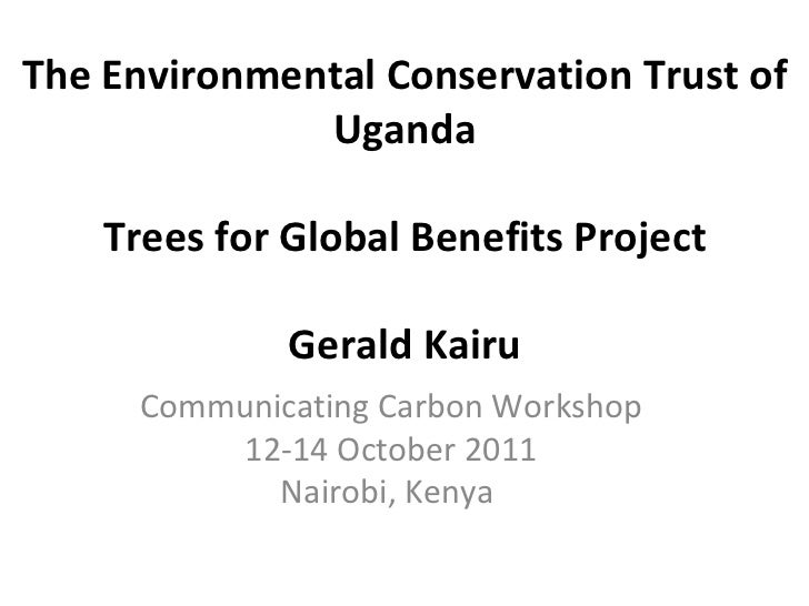 The Environmental Conservation Trust of Uganda Trees for Global Benefits Project Gerald Kairu Communicating Carbon Worksho...