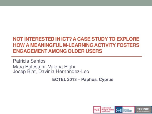NOT INTERESTED IN ICT?A CASE STUDY TO EXPLORE HOW A MEANINGFUL M-LEARNINGACTIVITY FOSTERS ENGAGEMENTAMONG OLDER USERS Patr...