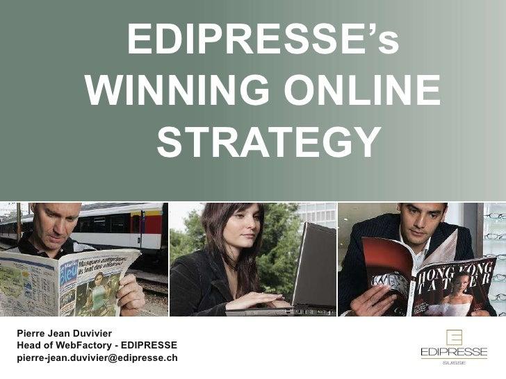 EDIPRESSE's WINNING ONLINE  STRATEGY Pierre Jean Duvivier Head of WebFactory - EDIPRESSE [email_address]
