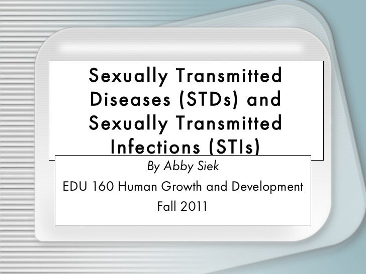 Sexually Transmitted Diseases (STDs) and Sexually Transmitted Infections (STIs) By Abby Siek EDU 160 Human Growth and Deve...