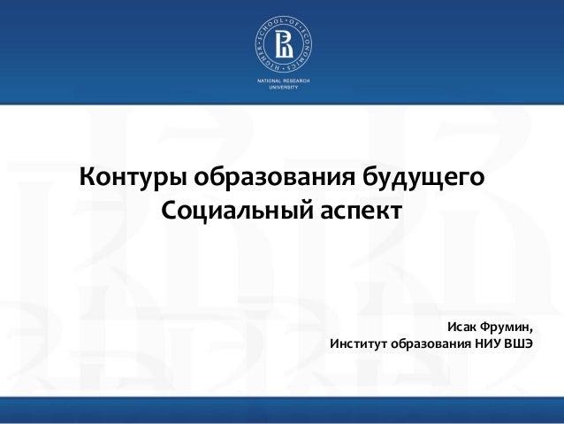 Higher School of Economics , Moscow, 2013 www.hse.ru Форсайт: контуры образования будущего Исак Фрумин, Институт образован...