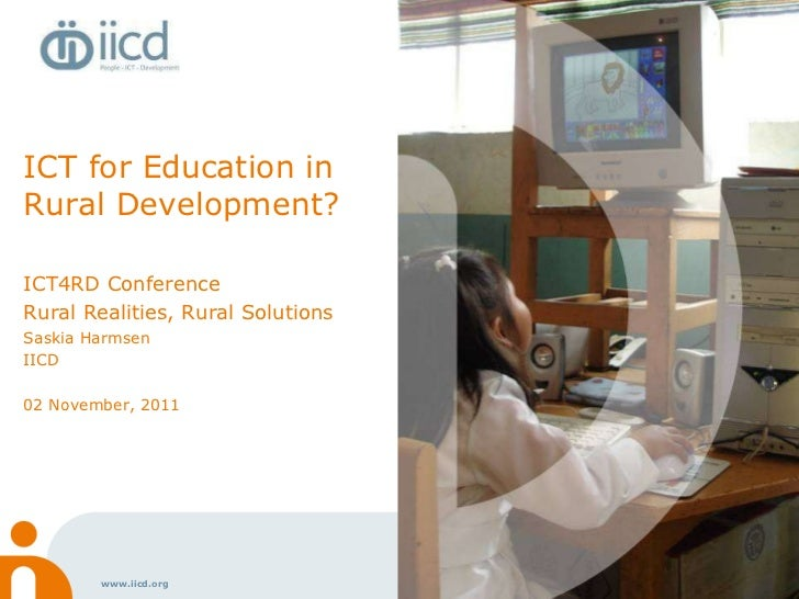 ICT for Education in Rural Development? ICT4RD Conference Rural Realities, Rural Solutions Saskia Harmsen IICD  02 Novembe...