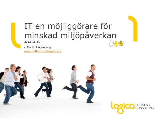IT en möjliggörare förminskad miljöpåverkan2012-11-30- Martin Högenbergwww.twitter.com/hogenberg
