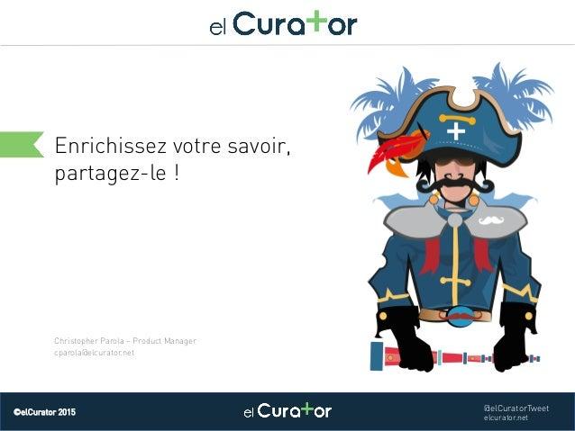 Cliquez et modifiez le titre Enrichissez votre savoir, partagez-le ! ©elCurator 2015 @elCuratorTweet elcurator.net Christo...