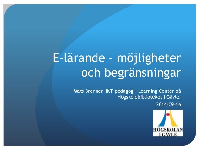 E-lärande – möjligheter  och begränsningar  Mats Brenner, IKT-pedagog – Learning Center på  Högskolebiblioteket i Gävle.  ...