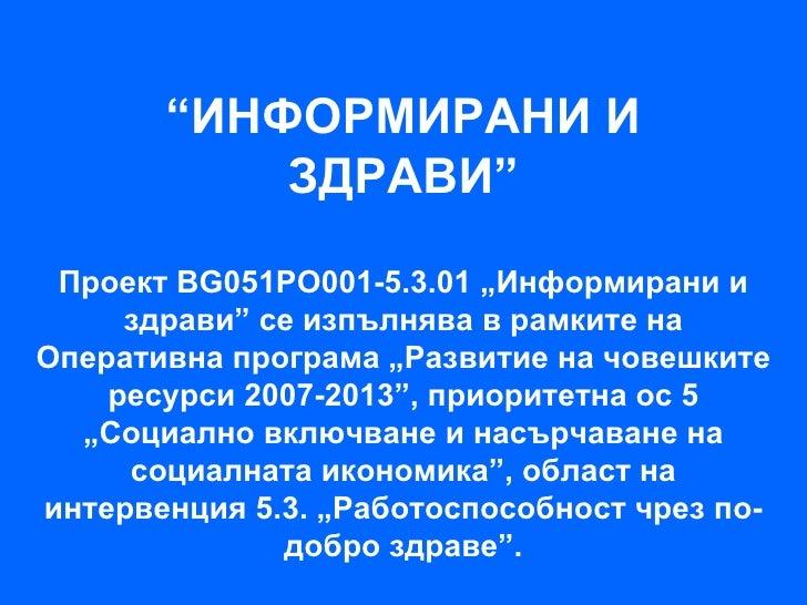 """""""ИНФОРМИРАНИ И           ЗДРАВИ"""" Проект BG051PO001-5.3.01 """"Информирани и     здрави"""" се изпълнява в рамките наОперативна п..."""
