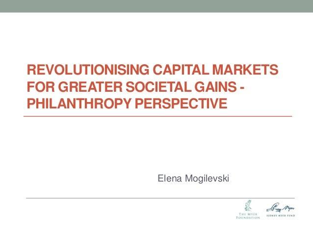 REVOLUTIONISING CAPITAL MARKETS FOR GREATER SOCIETAL GAINS - PHILANTHROPY PERSPECTIVE  Elena Mogilevski