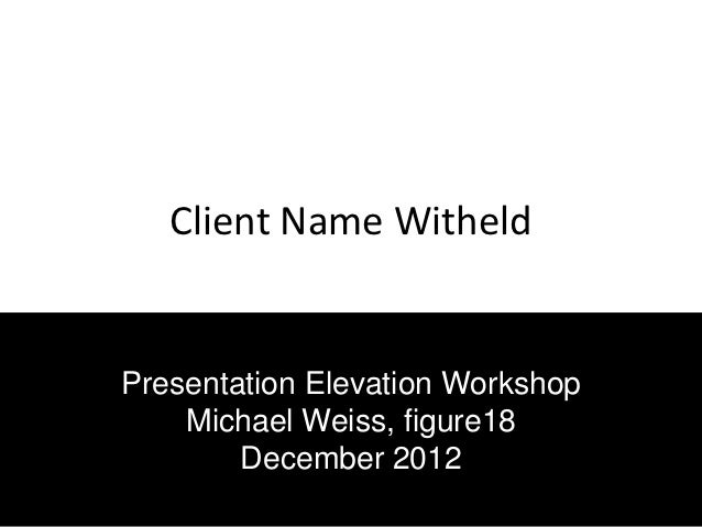 Client Name WitheldPresentation Elevation Workshop    Michael Weiss, figure18        December 2012