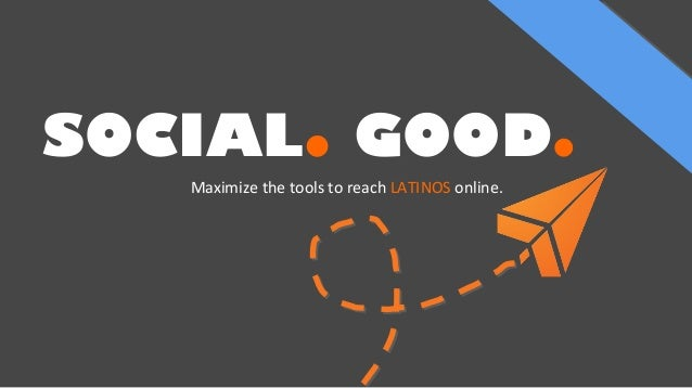 SOCIAL. GOOD. Maximize the tools to reach LATINOS online.