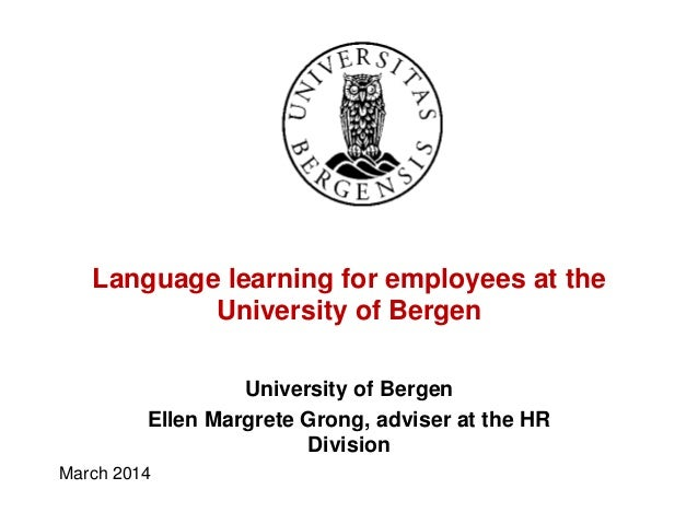 Language learning for employees at the University of Bergen University of Bergen Ellen Margrete Grong, adviser at the HR D...