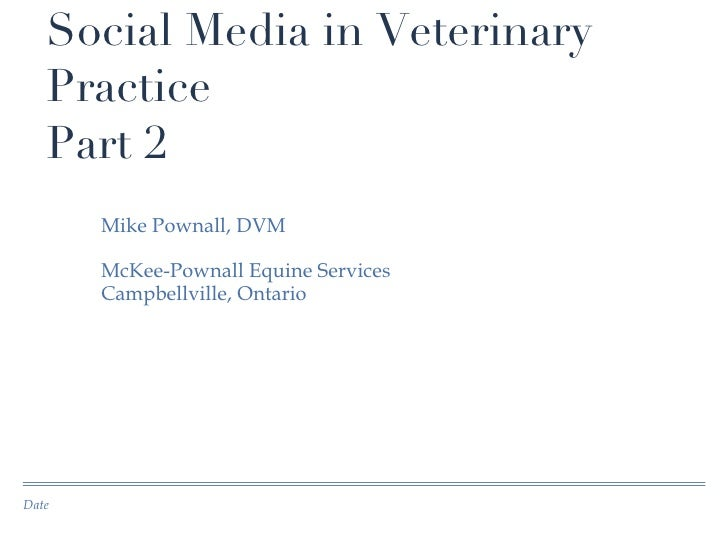 Social Media in Veterinary Practice Part 2 <ul><li>Mike Pownall, DVM </li></ul><ul><li>McKee-Pownall Equine Services </li>...