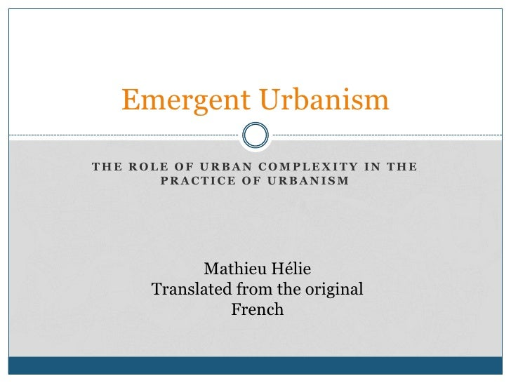The role of urban complexity in the practice of urbanism<br />Emergent Urbanism<br />Mathieu Hélie<br />Translated from th...