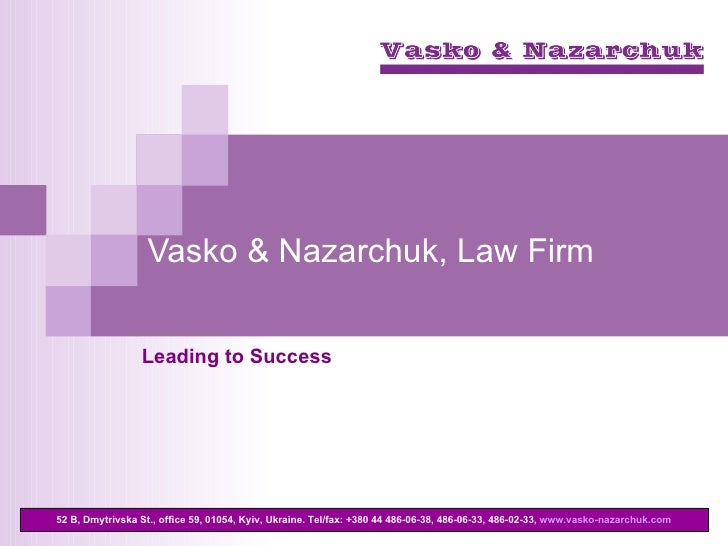 Vasko & Nazarchuk, Law Firm Leading to Success 52 B, Dmytrivska St., office 59, 01054, Kyiv, Ukraine . Те l / fax : +380 4...