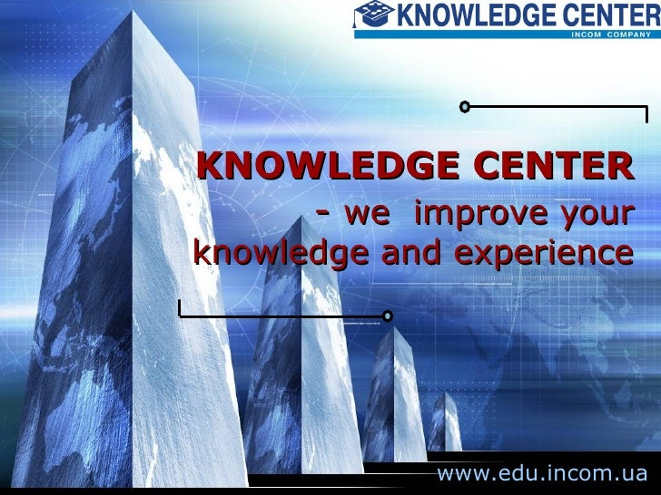 KNOWLEDGE CENTER  -  we  improve your knowledge and experience www.edu.incom.ua