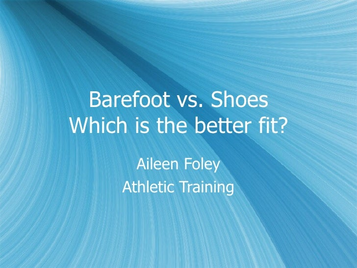 Barefoot vs. Shoes Which is the better fit? Aileen Foley Athletic Training