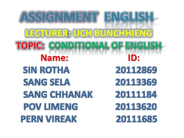 LECTURER: UCH BUNCHHIENGTOPIC: CONDITIONAL OF ENGLISH     Name:             ID: SIN ROTHA          20112869  SANG SELA    ...