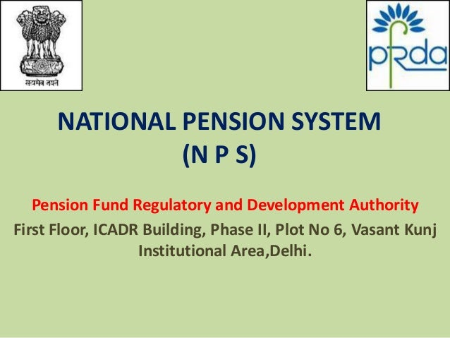 NATIONAL PENSION SYSTEM (N P S) Pension Fund Regulatory and Development Authority First Floor, ICADR Building, Phase II, P...