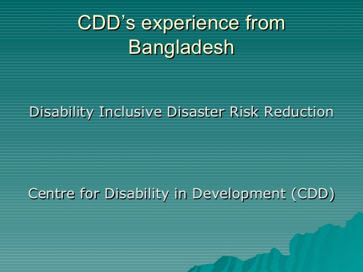 CDD's experience from          BangladeshDisability Inclusive Disaster Risk ReductionCentre for Disability in Development ...