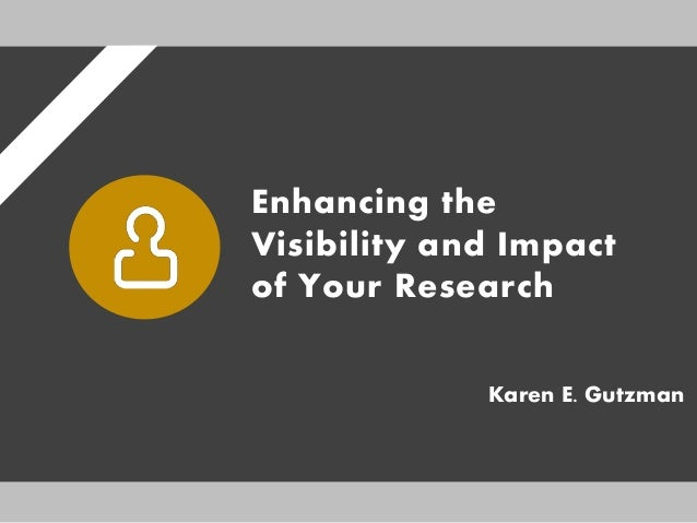 Enhancing the Visibility and Impact of Your Research Karen E. Gutzman