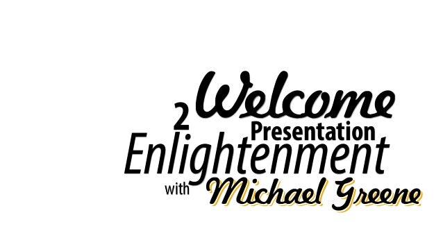 WelcomePresentation with Michael GreeneMichael GreeneMichael Greene Enlightenment 2