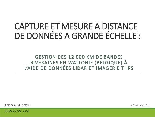 CAPTURE ET MESURE A DISTANCE DE DONNÉES A GRANDE ÉCHELLE : GESTION DES 12 000 KM DE BANDES RIVERAINES EN WALLONIE (BELGIQU...