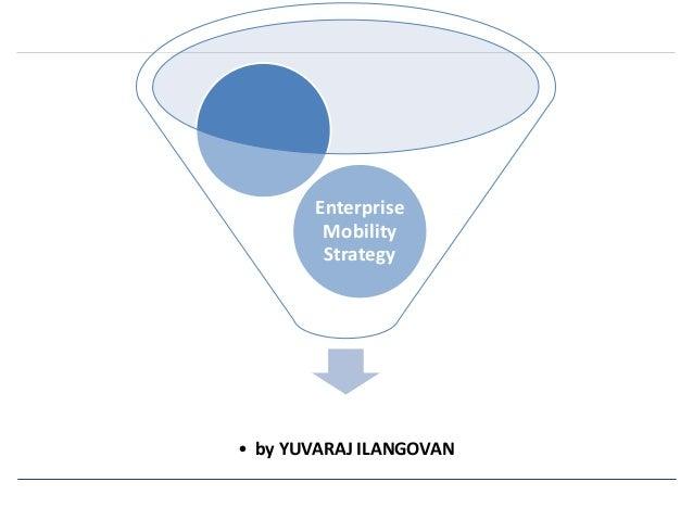 Enterprise  Mobility  Strategy  • by YUVARAJ ILANGOVAN