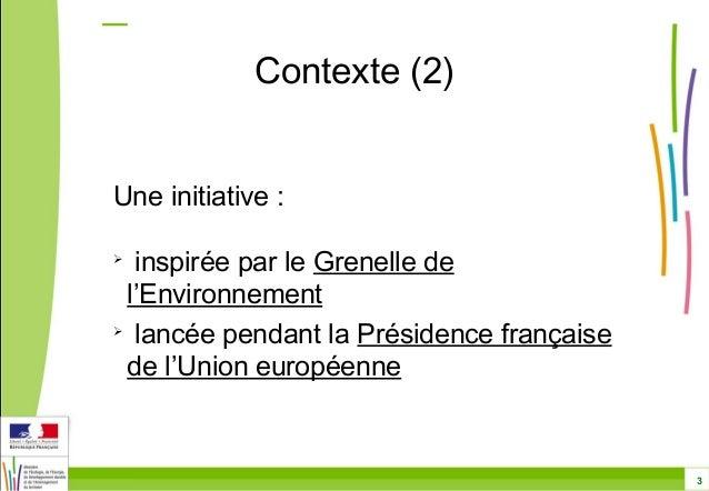 3  Contexte (2)  Une initiative :   inspirée par le Grenelle de  l'Environnement   lancée pendant la Présidence français...