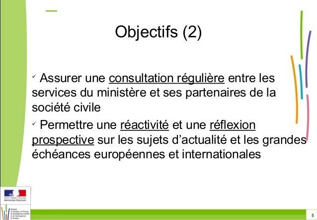 5  Objectifs (2)   Assurer une consultation régulière entre les  services du ministère et ses partenaires de la  société ...