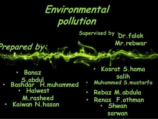 EnvironmentalpollutionPrepared by:• Shwansarwan• BanazS.abdul• Bashdar H.muhammed• HalwestM.rasheed• Kaiwan N.hasan• Kosra...
