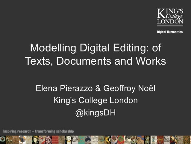 Modelling Digital Editing: of Texts, Documents and Works Elena Pierazzo & Geoffroy Noël King's College London @kingsDH