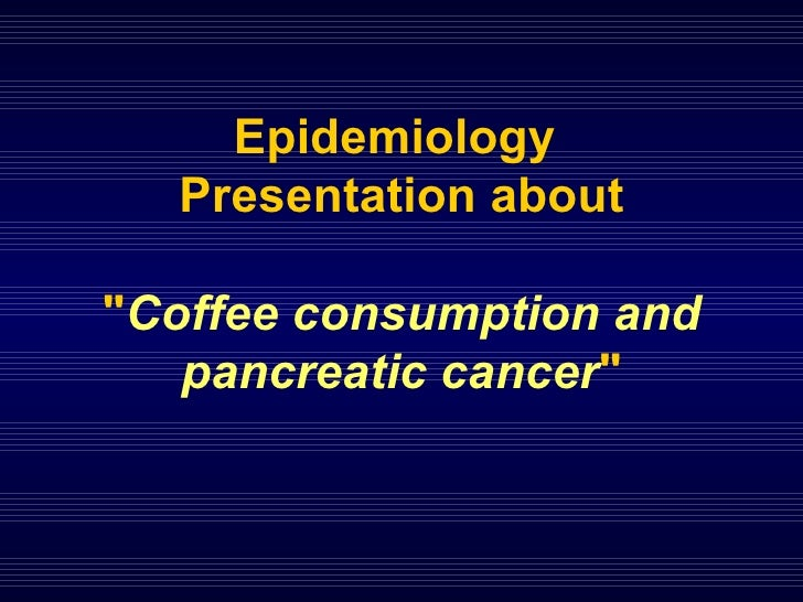 "Epidemiology  Presentation about "" Coffee consumption and pancreatic cancer """