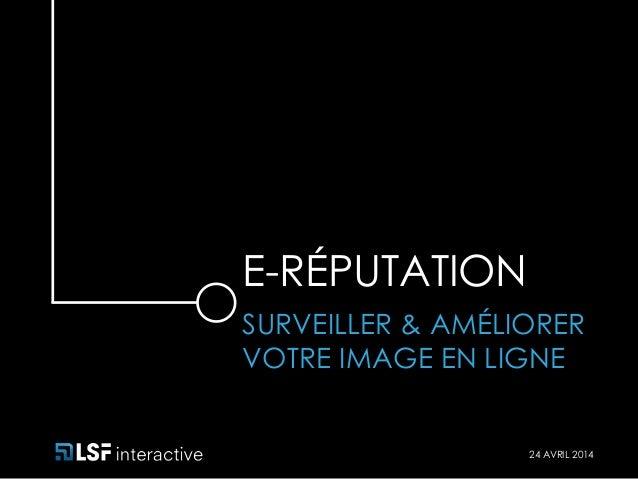 E-RÉPUTATION  SURVEILLER & AMÉLIORER  VOTRE IMAGE EN LIGNE  24 AVRIL 2014