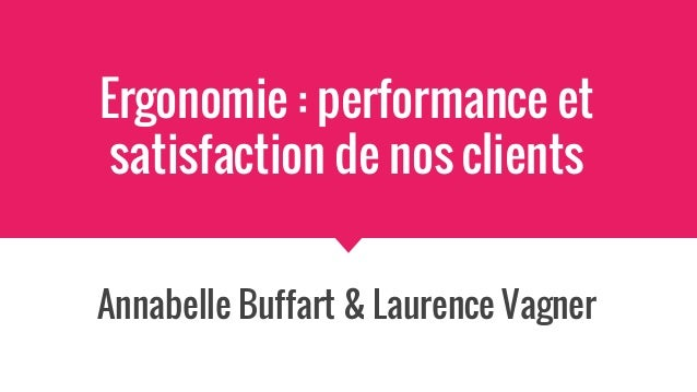 Ergonomie : performance et satisfaction de nos clients Annabelle Buffart & Laurence Vagner
