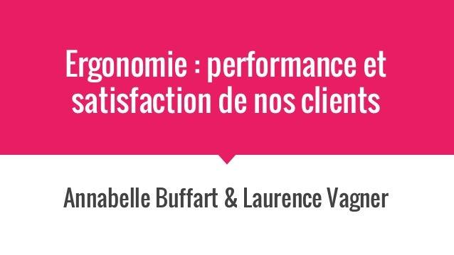 Ergonomie : performance et satisfaction de nos clients Annabelle Buffart & Laurence Vagner