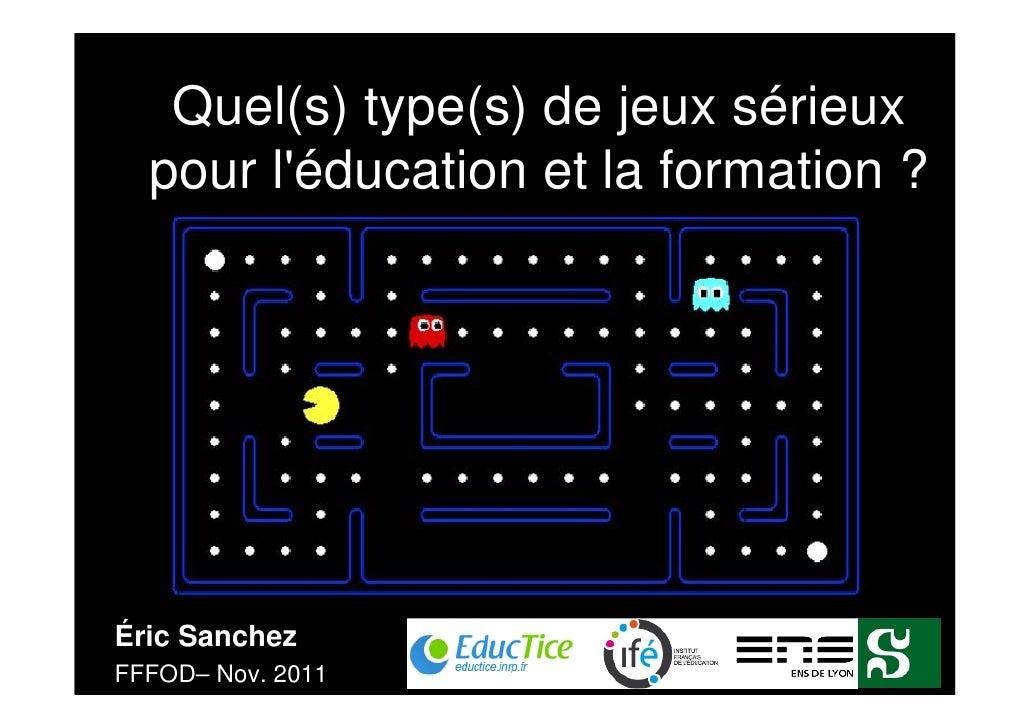Quel(s) type(s) de jeux sérieux  pour léducation et la formation ?Éric SanchezFFFOD– Nov. 2011