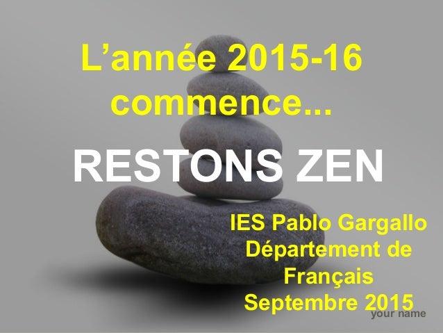your name L'année 2015-16 commence... RESTONS ZEN IES Pablo Gargallo Département de Français Septembre 2015