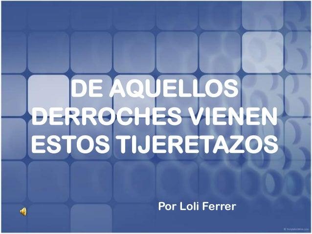 DE AQUELLOSDERROCHES VIENENESTOS TIJERETAZOS        Por Loli Ferrer