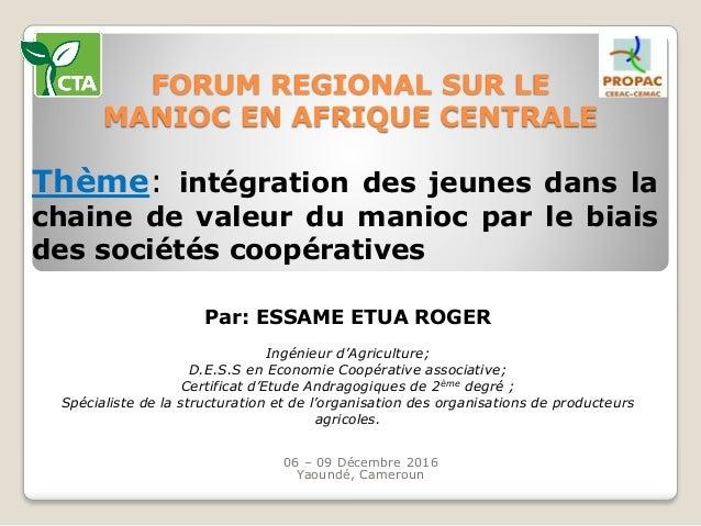 FORUM REGIONAL SUR LE MANIOC EN AFRIQUE CENTRALE 06 – 09 Décembre 2016 Yaoundé, Cameroun Thème: intégration des jeunes dan...