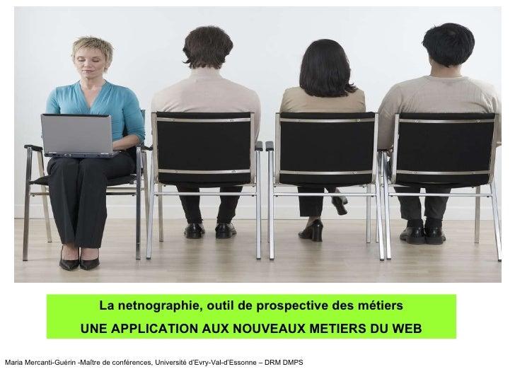 La netnographie, outil de prospective des métiers UNE APPLICATION AUX NOUVEAUX METIERS DU WEB Maria Mercanti-Guérin -Maîtr...