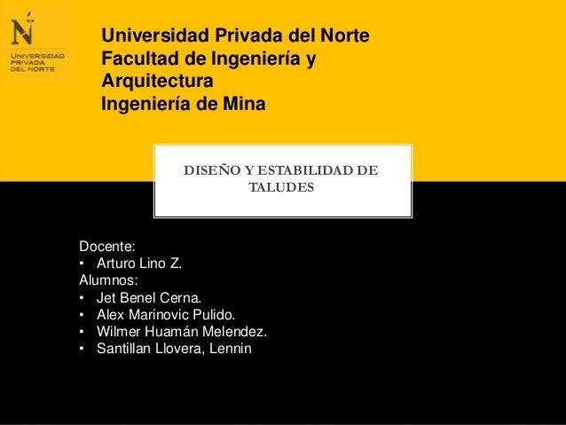 Universidad Privada del Norte  Facultad de Ingeniería y  Arquitectura  Ingeniería de Mina  DISEÑO Y ESTABILIDAD DE  TALUDE...